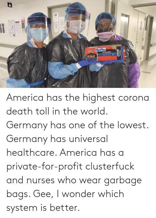 gee: America has the highest corona death toll in the world. Germany has one of the lowest. Germany has universal healthcare. America has a private-for-profit clusterfuck and nurses who wear garbage bags. Gee, I wonder which system is better.