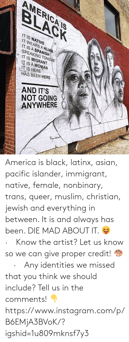 We Should: AMERICA IS  BLACK  IT IS NATIVE  IT WEARS A HIJAB  IT IS A SPANISH  SPEAKING TONGUE  IT IS MIGRANT  IŢ IS A WOMAN  IT IS HERE  HAS BEEN HERE  AND IT'S  NOT GOING  ANYWHERE America is black, latinx, asian, pacific islander, immigrant, native, female, nonbinary, trans, queer, muslim, christian, jewish and everything in between. It is and always has been. DIE MAD ABOUT IT. 😝⠀ ·⠀ Know the artist? Let us know so we can give proper credit! 🎨⠀ ·⠀ Any identities we missed that you think we should include? Tell us in the comments! 👇 https://www.instagram.com/p/B6EMjA3BVoK/?igshid=1u809mknsf7y3
