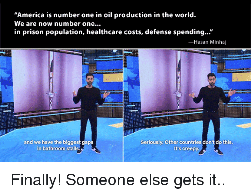 "Dont Do This: America is number one in oil production in the world.  We are now number one...  in prison population, healthcare costs, defense spending...""  Hasan Minhaj  and we have the biggest gaps  in bathroom stalls  Seriously. Other countries don't do this  It's creepy Finally! Someone else gets it.."