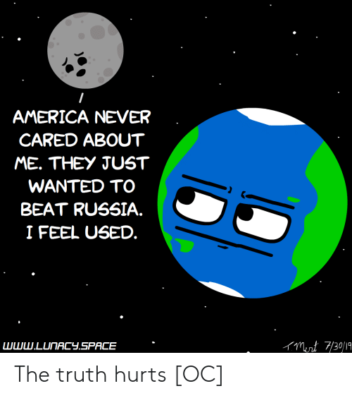 the truth hurts: AMERICA NEVER  CARED ABOUT  ME. THEY JUST  WANTED TO  BEAT RUSSIA.  I FEEL USED.  Munt 7/30/19  www.LUNACY.SPACE The truth hurts [OC]