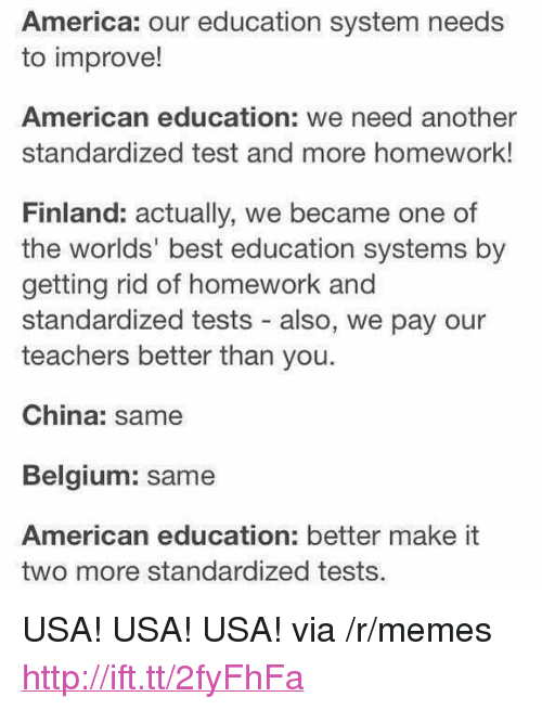 """America, Belgium, and Memes: America: our education system needs  to improve!  American education: we need another  standardized test and more homework!  Finland: actually, we became one of  the worlds' best education systems by  getting rid of homework and  standardized tests - also, we pay our  teachers better than you.  China: same  Belgium: same  American education: better make it  two more standardized tests. <p>USA! USA! USA! via /r/memes <a href=""""http://ift.tt/2fyFhFa"""">http://ift.tt/2fyFhFa</a></p>"""