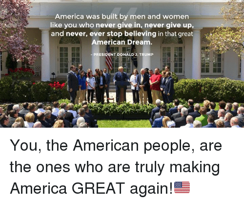 Making America Great Again: America was built by men and women  like you who never give in, never give up,  and never, ever stop believing in that great  American Dream.  PRESIDENT DONALD J. TRUMP  ise You, the American people, are the ones who are truly making America GREAT again!🇺🇸