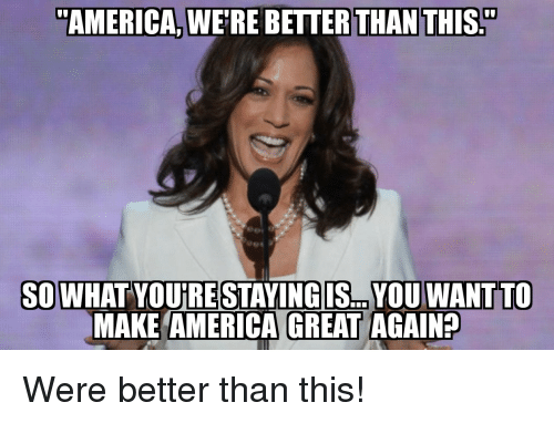 "Make America Great: ""AMERICA, WE'RE BETTER THAN THIS.""  SOWHAT YOUIRE STAYINGIS... YOU WANTTO  MAKE AMERICA GREAT AGAIN? Were better than this!"