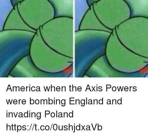axis powers: America when the Axis Powers were bombing England and invading Poland https://t.co/0ushjdxaVb