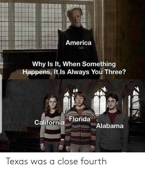 close: America  Why Is It, When Something  Happens, It Is Always You Three?  Florida  California  Alabama Texas was a close fourth