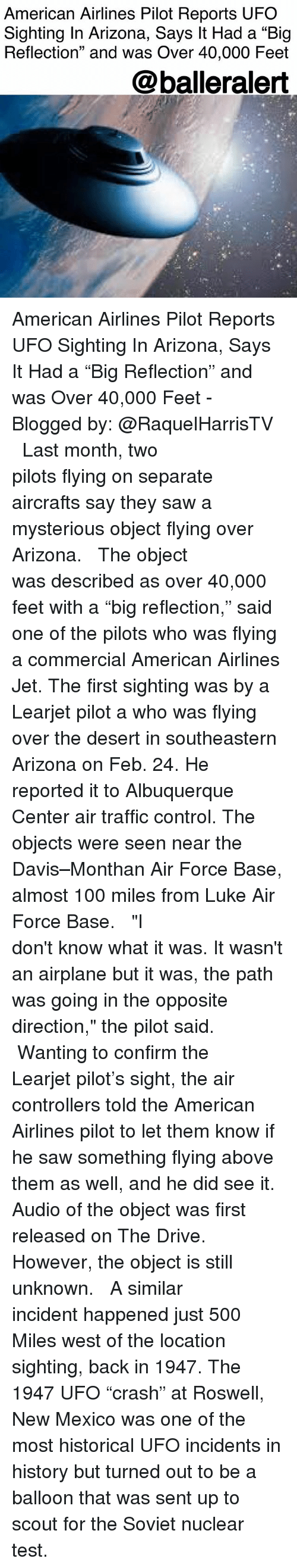 "500 Miles: American Airlines Pilot Reports UFO  Sighting In Arizona, Says It Had a ""Big  Reflection"" and was Over 40,000 Feet  @balleralert American Airlines Pilot Reports UFO Sighting In Arizona, Says It Had a ""Big Reflection"" and was Over 40,000 Feet - Blogged by: @RaquelHarrisTV ⠀⠀⠀⠀⠀⠀⠀⠀⠀ ⠀⠀⠀⠀⠀⠀⠀⠀⠀ Last month, two pilots flying on separate aircrafts say they saw a mysterious object flying over Arizona. ⠀⠀⠀⠀⠀⠀⠀⠀⠀ ⠀⠀⠀⠀⠀⠀⠀⠀⠀ The object was described as over 40,000 feet with a ""big reflection,"" said one of the pilots who was flying a commercial American Airlines Jet. The first sighting was by a Learjet pilot a who was flying over the desert in southeastern Arizona on Feb. 24. He reported it to Albuquerque Center air traffic control. The objects were seen near the Davis–Monthan Air Force Base, almost 100 miles from Luke Air Force Base. ⠀⠀⠀⠀⠀⠀⠀⠀⠀ ⠀⠀⠀⠀⠀⠀⠀⠀⠀ ""I don't know what it was. It wasn't an airplane but it was, the path was going in the opposite direction,"" the pilot said. ⠀⠀⠀⠀⠀⠀⠀⠀⠀ ⠀⠀⠀⠀⠀⠀⠀⠀⠀ Wanting to confirm the Learjet pilot's sight, the air controllers told the American Airlines pilot to let them know if he saw something flying above them as well, and he did see it. Audio of the object was first released on The Drive. However, the object is still unknown. ⠀⠀⠀⠀⠀⠀⠀⠀⠀ ⠀⠀⠀⠀⠀⠀⠀⠀⠀ A similar incident happened just 500 Miles west of the location sighting, back in 1947. The 1947 UFO ""crash"" at Roswell, New Mexico was one of the most historical UFO incidents in history but turned out to be a balloon that was sent up to scout for the Soviet nuclear test."