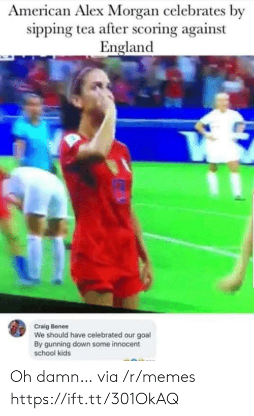 Sipping: American Alex Morgan celebrates by  sipping tea after scoring against  England  Craig Benee  We should have celebrated our goal  By gunning down some innocent  school kids Oh damn… via /r/memes https://ift.tt/301OkAQ
