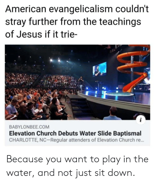 Charlotte: American evangelicalism couldn't  stray further from the teachings  of Jesus if it trie-  i  BABYLONBEE.COM  Elevation Church Debuts Water Slide Baptismal  CHARLOTTE, NC-Regular attenders of Elevation Church re... Because you want to play in the water, and not just sit down.