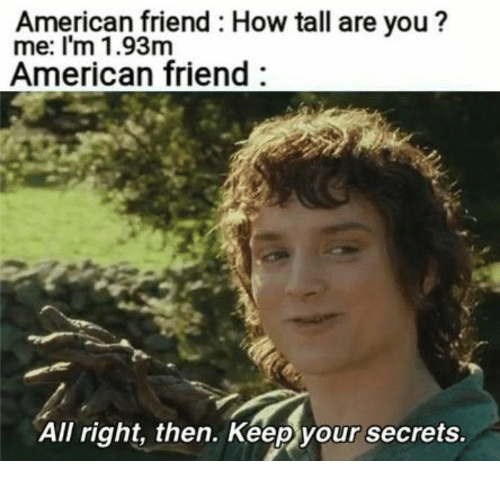 American, How, and Friend: American friend: How tall are you ?  me: I'm 1.93m  American friend  All right, then. Keep your secrets.
