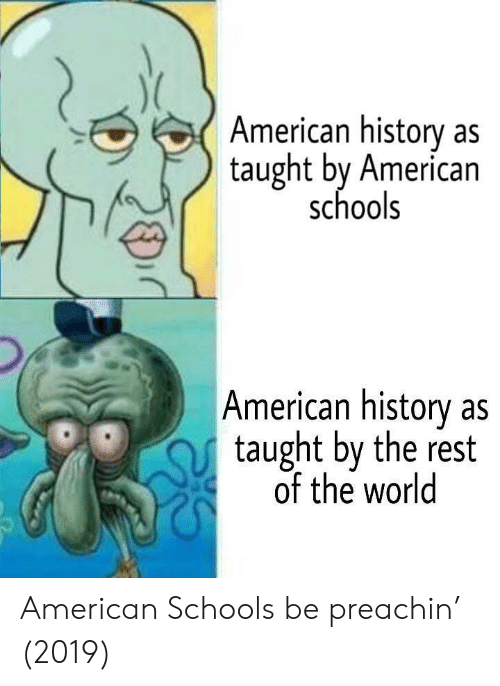 American, History, and World: American history as  taught by American  schools  American history as  taught by the rest  of the world American Schools be preachin' (2019)