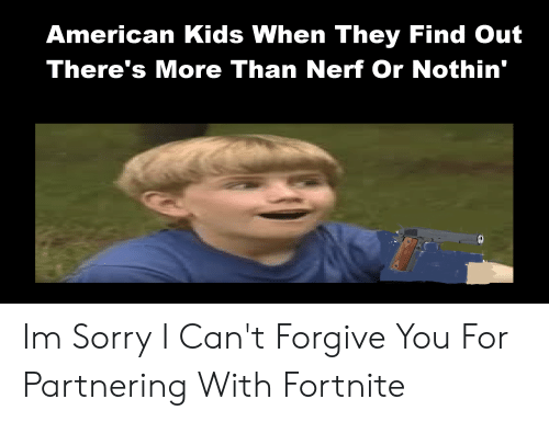 Sorry, American, and Kids: American Kids When They Find Out  There's More Than Nerf Or Nothin' Im Sorry I Can't Forgive You For Partnering With Fortnite