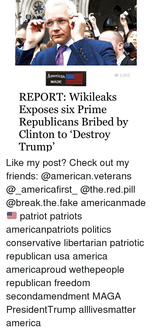 priming: American  MADE  LIKE  REPORT: Wikileaks  Exposes six Prime  Republicans Bribed bv  Clinton to 'Destroy  Trump' Like my post? Check out my friends: @american.veterans @_americafirst_ @the.red.pill @break.the.fake americanmade🇺🇸 patriot patriots americanpatriots politics conservative libertarian patriotic republican usa america americaproud wethepeople republican freedom secondamendment MAGA PresidentTrump alllivesmatter america