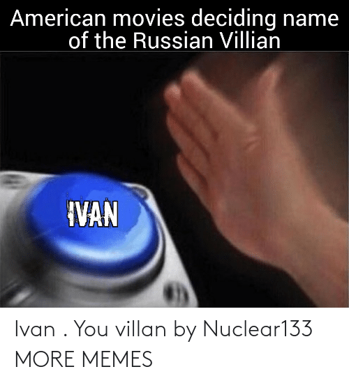 movies: American movies deciding name  of the Russian Villian  IVAN Ivan . You villan by Nuclear133 MORE MEMES