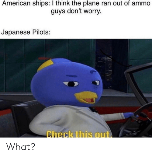 American, Dank Memes, and Japanese: American ships: I think the plane ran out of ammo  guys don't worry.  Japanese Pilots:  Check this out What?