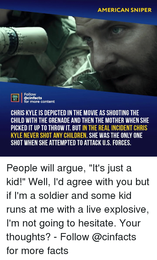 "Arguing, Children, and Facts: AMERICAN SNIPER  Follow  NEMA  ACTS @cinfacts  for more content  CHRIS KYLE IS DEPICTED IN THE MOVIE AS SHOOTING THE  CHILD WITH THE GRENADE AND THEN THE MOTHER WHEN SHE  PICKED IT UP TO THROW IT. BUT IN THE REAL INCIDENT CHRIS  KYLE NEVER SHOT ANY CHILDREN. SHE WAS THE ONLY ONE  SHOT WHEN SHE ATTEMPTED TO ATTACK U.S. FORCES. People will argue, ""It's just a kid!"" Well, I'd agree with you but if I'm a soldier and some kid runs at me with a live explosive, I'm not going to hesitate. Your thoughts? - Follow @cinfacts for more facts"