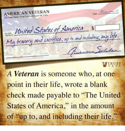 """Dating, Memes, and American: AMERICAN VETERAN  Date  123 Your Town of Good States merica  Pay the  sacrifice,  up h and  inatrome my lite.  My bravery and TRUST  V E T S  A Veteran is someone who, at one  point in their life, wrote a blank  check made payable to """"The United  States of America  in the amount  of up to, and ineluding their life."""""""