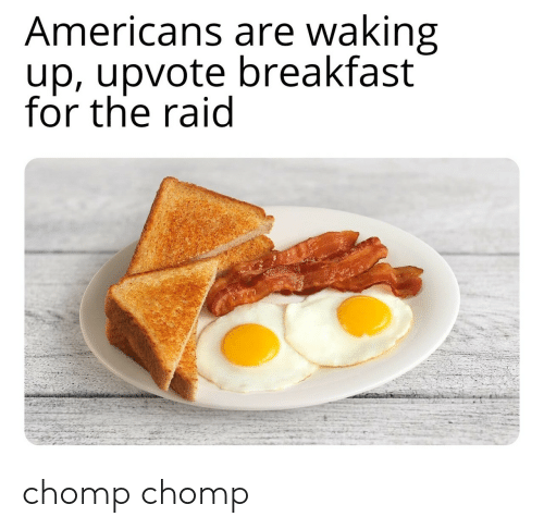 waking up: Americans are waking  up, upvote breakfast  for the raid chomp chomp