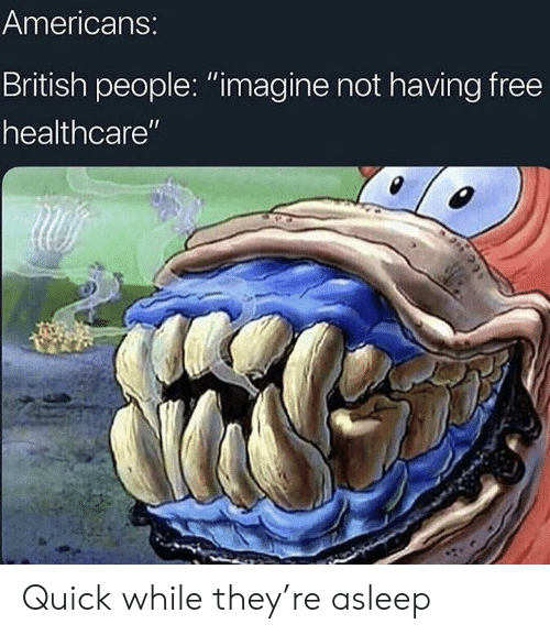 "Free, British, and Imagine: Americans:  British people: ""imagine not having free  healthcare"" Quick while they're asleep"