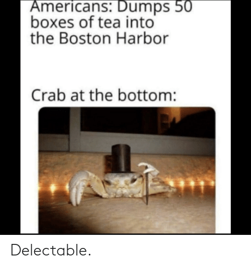 tea: Americans: Dumps 50  boxes of tea into  the Boston Harbor  Crab at the bottom: Delectable.