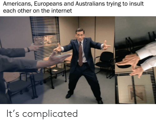 complicated: Americans, Europeans and Australians trying to insult  each other on the internet It's complicated