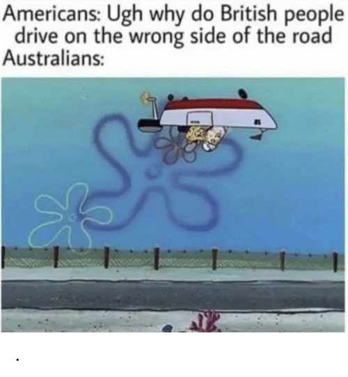 The Road: Americans: Ugh why do British people  drive on the wrong side of the road  Australians: .