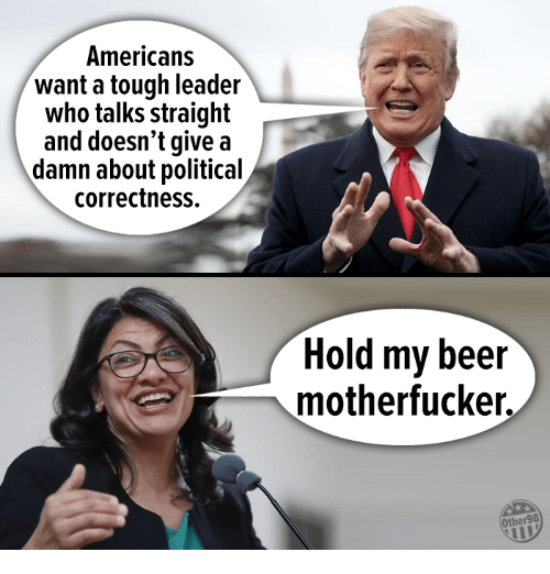 Beer, Memes, and Tough: Americans  want a tough leader  who talks straight  and doesn't give a  damn about political  correctness.  Hold my beer  motherfucker.  Other98