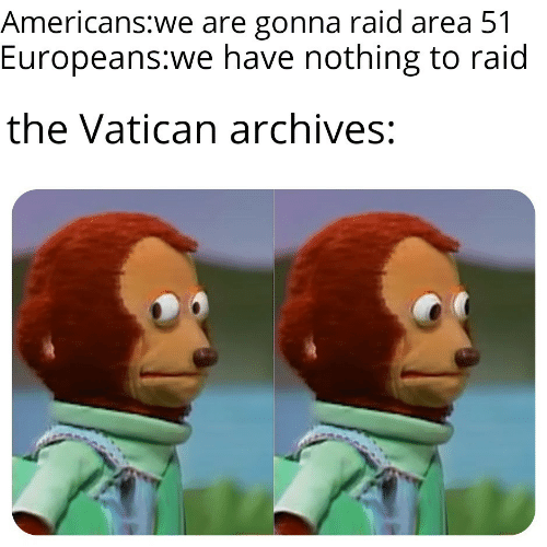 Vatican: Americans:we are gonna raid area 51  Europeans:we have nothing to raid  the Vatican archives:
