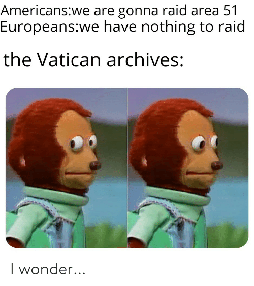 Vatican: Americans:we are gonna raid area 51  Europeans:we have nothing to raid  the Vatican archives: I wonder…