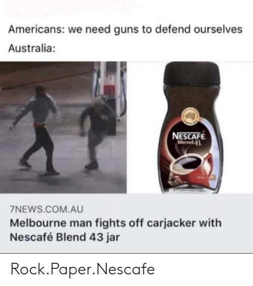 Guns, Australia, and Com: Americans: we need guns to defend ourselves  Australia:  NESCAFE  Blend43  7NEWS.COM.AU  Melbourne man fights off carjacker with  Nescafé Blend 43 jar Rock.Paper.Nescafe