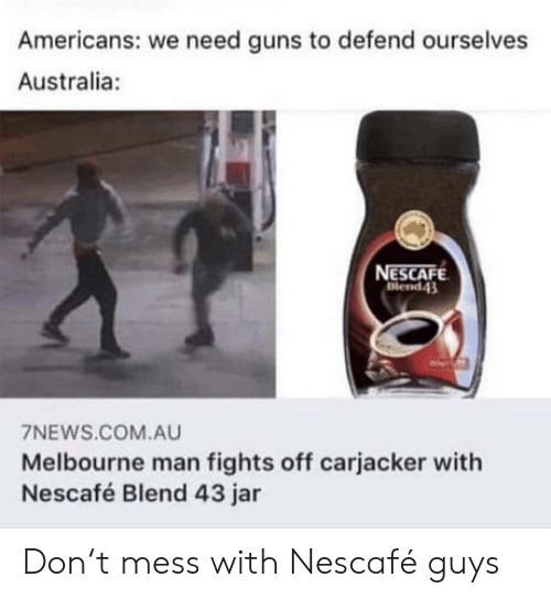 Guns, Australia, and Com: Americans: we need guns to defend ourselves  Australia:  NESCAFE  Blend43  7NEWS.COM.AU  Melbourne man fights off carjacker with  Nescafé Blend 43 jar Don't mess with Nescafé guys
