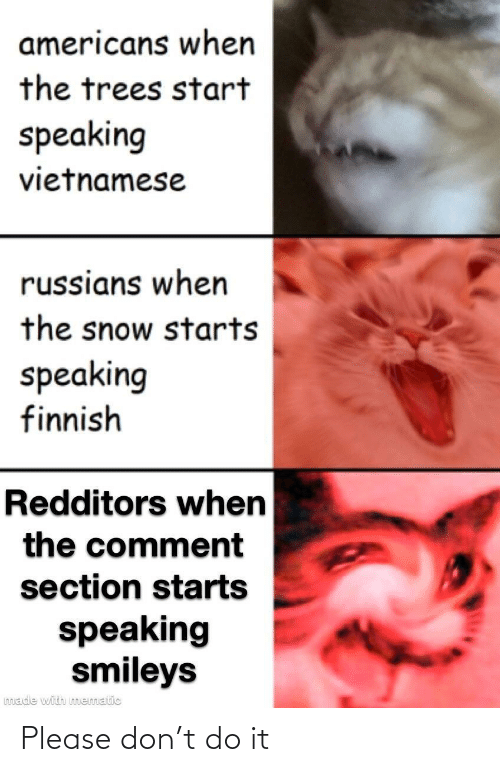 Starts: americans when  the trees start  speaking  vietnamese  russians when  the snow starts  speaking  finnish  Redditors when  the comment  section starts  speaking  smileys  made with mematic Please don't do it