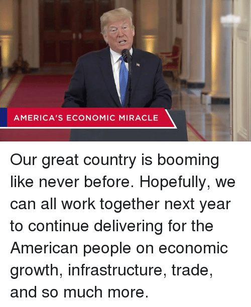 infrastructure: AMERICA'S ECONOMIC MIRACLE Our great country is booming like never before.  Hopefully, we can all work together next year to continue delivering for the American people on economic growth, infrastructure, trade, and so much more.