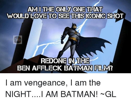 I Am The Night: AMI THE ONLY ONE THAT  WOULD LOVE TO SEE THIS ICONIC SHOT  REDONE IN THE  BEN AFFLECK BATMAN FILM? I am vengeance, I am the NIGHT....I AM BATMAN!  ~GL