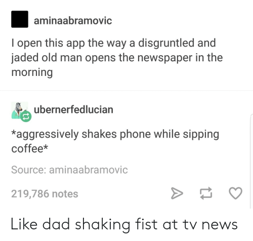 Sipping: aminaabramovic  I open this app the way a disgruntled and  jaded old man opens the newspaper in the  morning  ubernerfedlucian  AVE  *aggressively shakes phone while sipping  coffee*  Source: aminaabramovic  219,786 notes Like dad shaking fist at tv news