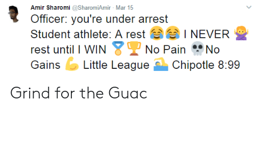 Never, Pain, and Rest: Amir Sharomi @SharomiAmir Mar 15  Officer: you're under arrest  Student athlete: A rest  rest until I WIN  I NEVER  No Pain No  GiLittle LeagueChipotle 8:99 Grind for the Guac