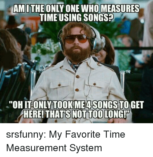 "measurement: AMITHE ONLY ONE WHO MEASURES  TIME USING SONGS?  ""OHIT ONLYTOOKME4SONGS TO GET  HERE! THAT'S NOT TOO LONG! srsfunny:  My Favorite Time Measurement System"