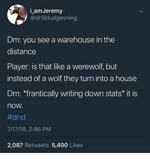 "House, Wolf, and DnD: amJeremy  @dr5bludgeoning  Dm: you see a warehouse in the  distance  Player: is that like a werewolf, but  instead of a wolf they turn into a house  Dm: ""frantically writing down stats* it is  now  #dnd  7/17/18, 2:46 PM  2,087 Retweets 5,400 Likes"