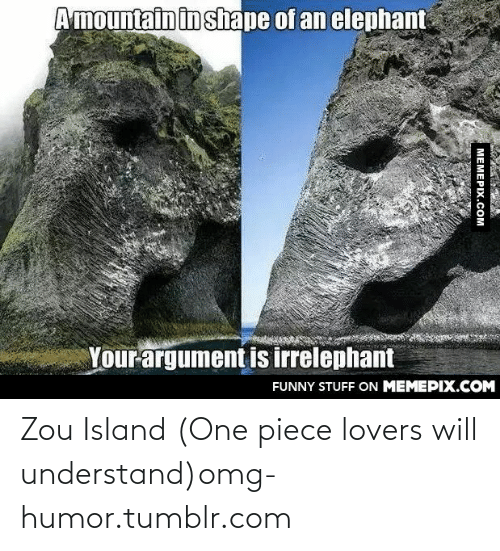Lovers Will: Amountain in shape of an elephant  Your argument is irrelephant  FUNNY STUFF ON MEMEPIX.COM  МЕМЕРIХ.СОм Zou Island (One piece lovers will understand)omg-humor.tumblr.com