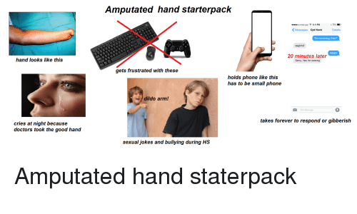9/11, Dildo, and Phone: Amputated hand starterpack  ur mom gay 9:11 PM  Messages Cpt Hook  Details  You comming 2nite?  asgbhsf  What?  20 minutes later  Sorry, Yes I'm coming  hand looks like this  gets frustrated with these  holds phone like this  has to be small phone  dildo arm!  Text Message  takes forever to respond or gibberish  cries at night because  doctors took the good hand  sexual jokes and bullying during HS