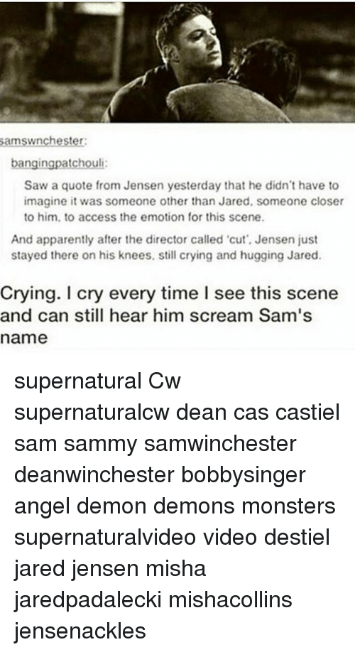 Apparently, Crying, and Memes: amswnchester  bangingpatchouli  Saw a quote from Jensen yesterday that he didn't have to  imagine it was someone other than Jared, someone closer  to him, to access the emotion for this scene.  And apparently after the director called cut', Jensen just  stayed there on his knees, still crying and hugging Jared.  Crying. I cry every time I see this scene  and can still hear him scream Sam's  name supernatural Cw supernaturalcw dean cas castiel sam sammy samwinchester deanwinchester bobbysinger angel demon demons monsters supernaturalvideo video destiel jared jensen misha jaredpadalecki mishacollins jensenackles