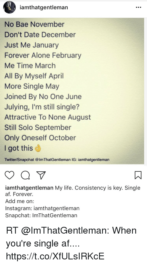 Julying: amthatgentleman  No Bae November  Don't Date December  Just Me January  Forever Alone February  Me Time March  All By Myself April  More Single May  Joined By No One June  Julying, I'm still single?  Attractive To None August  Still Solo September  Only Oneself October  I got this  Twitter/Snapchat @ImThatGentleman IG: iamthatgentleman  iamthatgentleman My life. Consistency is key. Single  af. Forever  Add me on:  Instagram: iamthatgentleman  Snapchat: ImThatGentlemarn RT @ImThatGentleman: When you're single af.... https://t.co/XfULsIRKcE