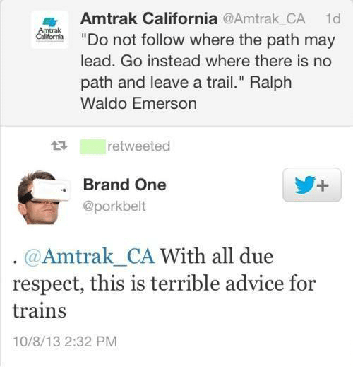 "Trailing: Amtrak California @Amtrak_CA  1d  Calrfarnia""Do not follow where the path may  lead. Go instead where there is no  path and leave a trail."" Ralph  Waldo Emerson  t retweeted  . Brand One  @porkbelt  @Amtrak CA With all due  respect, this is terrible advice for  trains  10/8/13 2:32 PM"