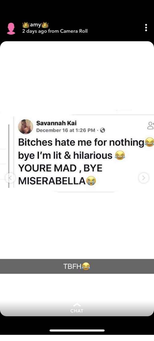 kai: amy  2 days ago from Camera Roll  Savannah Kai  December 16 at 1:26 PM  Bitches hate me for nothing  bye I'm lit & hilarious  YOURE MAD,BYE  MISERABELLA  TBFH  CHAT