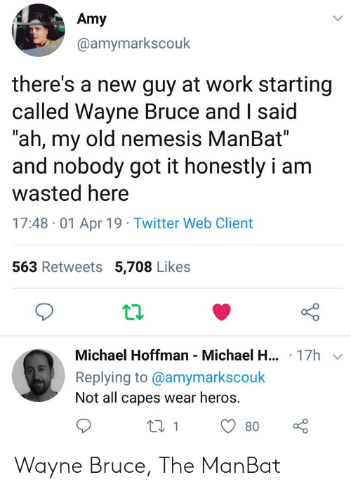 """Twitter, Work, and Michael: Amy  @amymarkscouk  there's a new guy at work starting  called Wayne Bruce and I said  """"ah, my old nemesis ManBat""""  and nobody got it honestly i am  wasted here  17:48 -01 Apr 19 Twitter Web Client  563 Retweets 5,708 Likes  12  Michael Hoffman Michael H.  Replying to @amymarkscouk  Not all capes wear heros.  .17h  180 Wayne Bruce, The ManBat"""