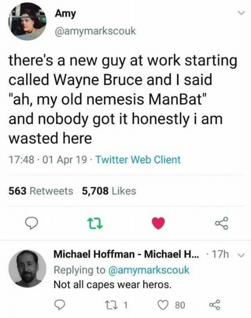 """Dank, Twitter, and Work: Amy  @amymarkscouk  there's a new guy at work starting  called Wayne Bruce and I said  """"ah, my old nemesis ManBat""""  and nobody got it honestly i am  wasted here  17:48 01 Apr 19 Twitter Web Client  563 Retweets 5,708 Likes  Michael Hoffman Michael H... 17h  Replying to @amymarkscouk  Not all capes wear heros."""