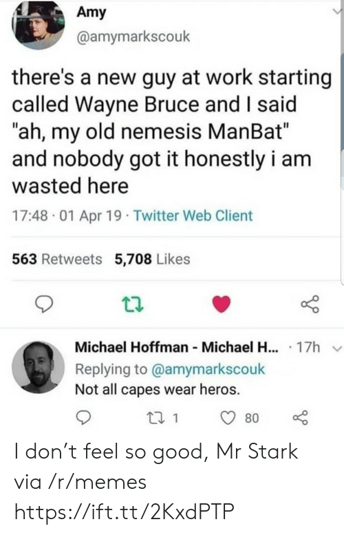 """Memes, Twitter, and Work: Amy  @amymarkscouk  there's a new guy at work starting  called Wayne Bruce and I said  """"ah, my old nemesis ManBat""""  and nobody got it honestly i am  wasted here  17:48 01 Apr 19 Twitter Web Client  563 Retweets 5,708 Likes  Michael Hoffman Michael H... 17h  Replying to @amymarkscouk  Not all capes wear heros.  80 I don't feel so good, Mr Stark via /r/memes https://ift.tt/2KxdPTP"""