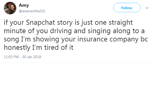 30 Jan: Amy  @asamantha321  Follow  if your Snapchat story is just one straight  minute of you driving and singing along to a  song I'm showing your insurance company bc  honestly I'm tired of it  11:03 PM-30 Jan 2018