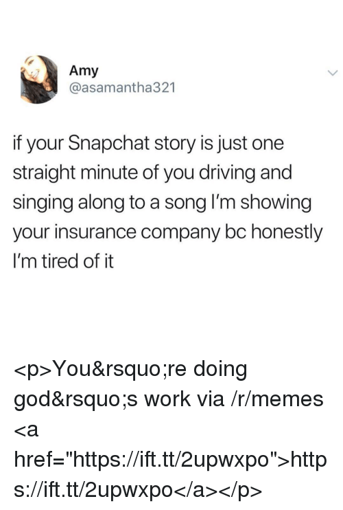 "Driving, God, and Memes: Amy  @asamantha321  if your Snapchat story is just one  straight minute of you driving and  singing along to a song l'm showing  your insurance company bc honestly  I'm tired of it <p>You're doing god's work via /r/memes <a href=""https://ift.tt/2upwxpo"">https://ift.tt/2upwxpo</a></p>"