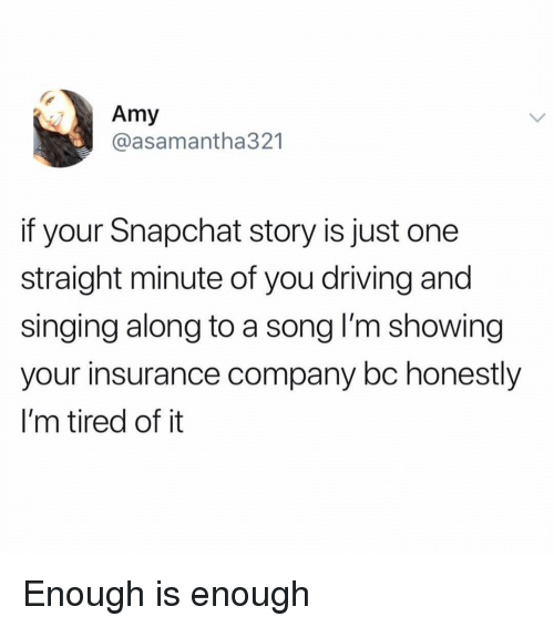Driving, Memes, and Singing: Amy  @asamantha321  if your Snapchat story is just one  straight minute of you driving and  singing along to a song l'm showing  your insurance company bc honestly  I'm tired of it Enough is enough