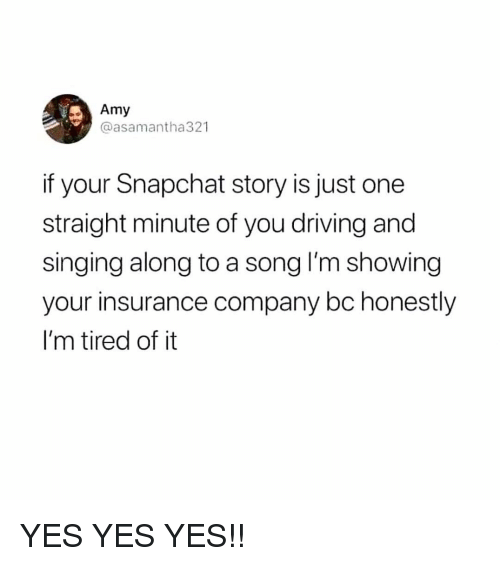 yes yes yes: Amy  @asamantha321  if your Snapchat story is just one  straight minute of you driving and  singing along to a song I'm showing  your insurance company bc honestly  I'm tired of it YES YES YES!!